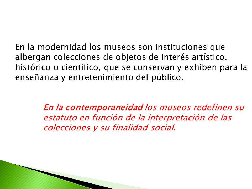 En la modernidad los museos son instituciones que albergan colecciones de objetos de interés artístico, histórico o científico, que se conservan y exh