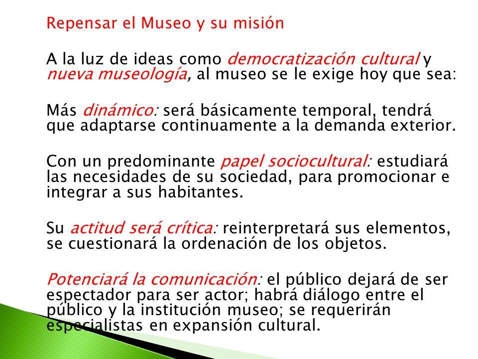 Repensar el Museo y su misión A la luz de ideas como democratización cultural y nueva museología, al museo se le exige hoy que sea: Más dinámico: será