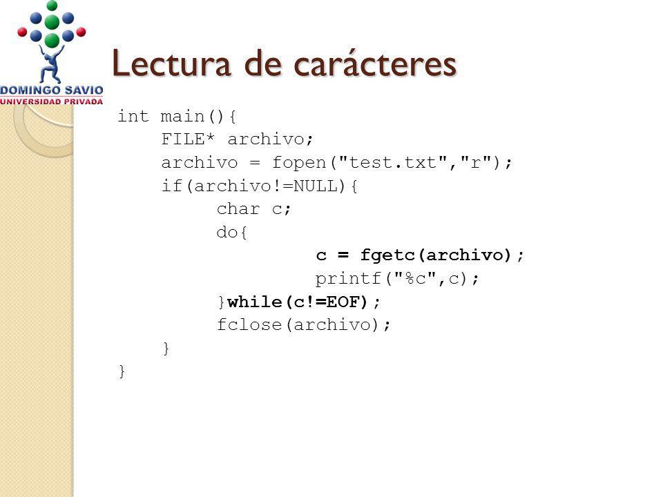 Lectura de carácteres int main(){ FILE* archivo; archivo = fopen( test.txt , r ); if(archivo!=NULL){ char c; do{ c = fgetc(archivo); printf( %c ,c); }while(c!=EOF); fclose(archivo); }