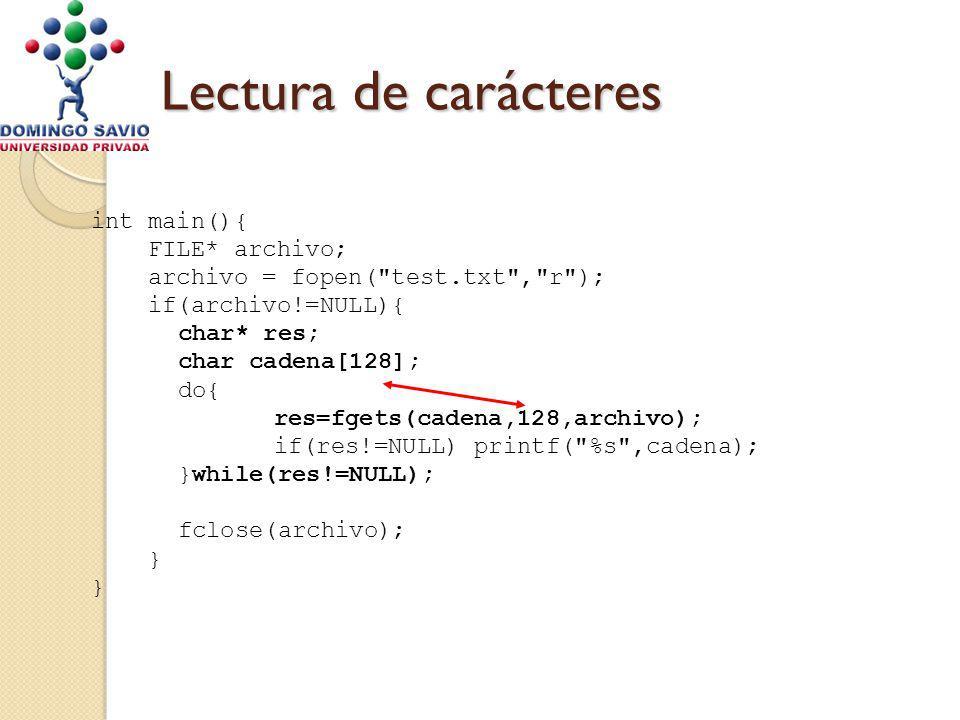 Lectura de carácteres int main(){ FILE* archivo; archivo = fopen( test.txt , r ); if(archivo!=NULL){ char* res; char cadena[128]; do{ res=fgets(cadena,128,archivo); if(res!=NULL) printf( %s ,cadena); }while(res!=NULL); fclose(archivo); }