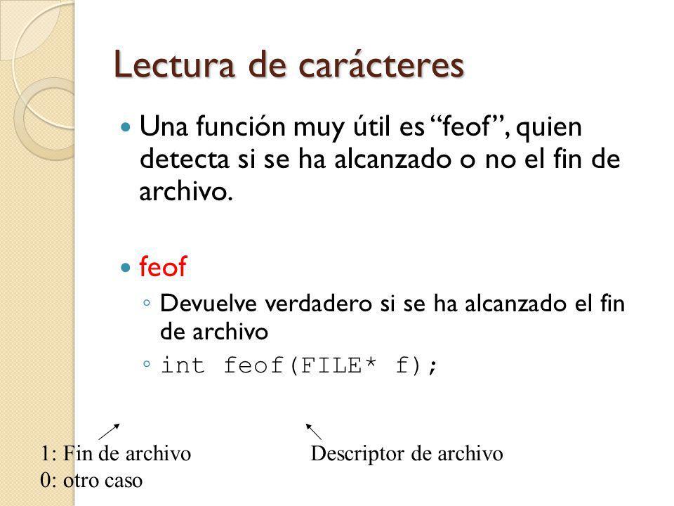 Lectura de carácteres Una función muy útil es feof, quien detecta si se ha alcanzado o no el fin de archivo. feof Devuelve verdadero si se ha alcanzad