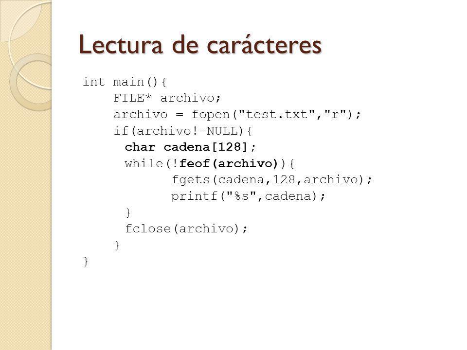 Lectura de carácteres int main(){ FILE* archivo; archivo = fopen( test.txt , r ); if(archivo!=NULL){ char cadena[128]; while(!feof(archivo)){ fgets(cadena,128,archivo); printf( %s ,cadena); } fclose(archivo); }