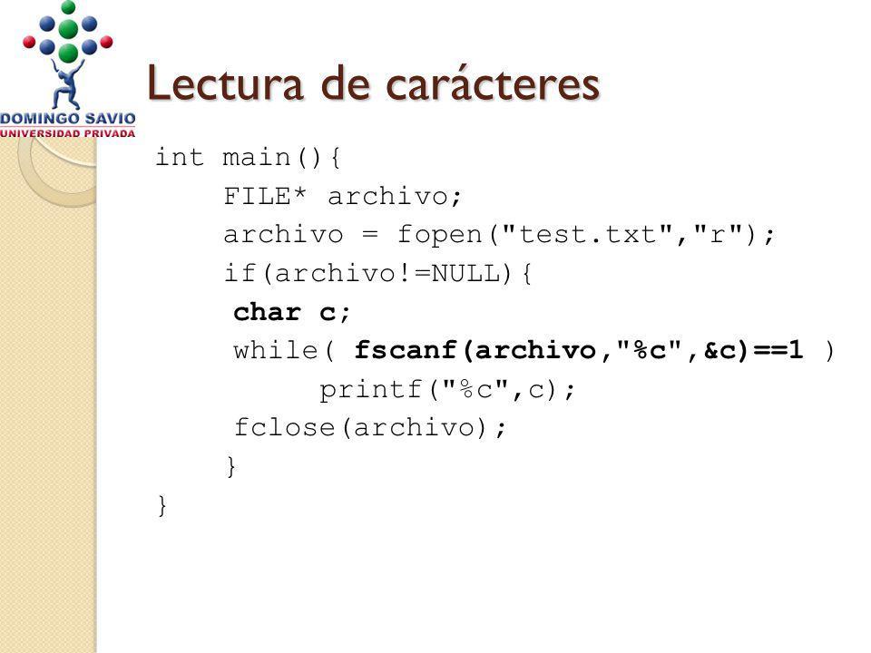 Lectura de carácteres int main(){ FILE* archivo; archivo = fopen( test.txt , r ); if(archivo!=NULL){ char c; while( fscanf(archivo, %c ,&c)==1 ) printf( %c ,c); fclose(archivo); }