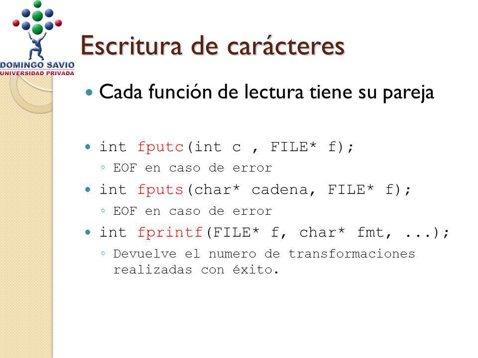 Escritura de carácteres Cada función de lectura tiene su pareja int fputc(int c, FILE* f); EOF en caso de error int fputs(char* cadena, FILE* f); EOF en caso de error int fprintf(FILE* f, char* fmt,...); Devuelve el numero de transformaciones realizadas con éxito.