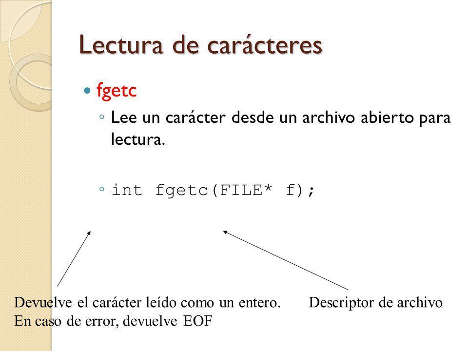 Lectura de carácteres fgetc Lee un carácter desde un archivo abierto para lectura. int fgetc(FILE* f); Descriptor de archivoDevuelve el carácter leído