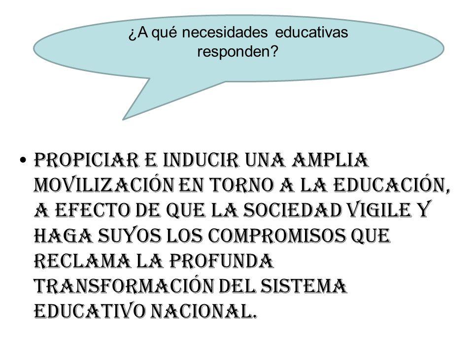 Propiciar e inducir una amplia movilización en torno a la educación, a efecto de que la sociedad vigile y haga suyos los compromisos que reclama la profunda transformación del sistema educativo nacional.