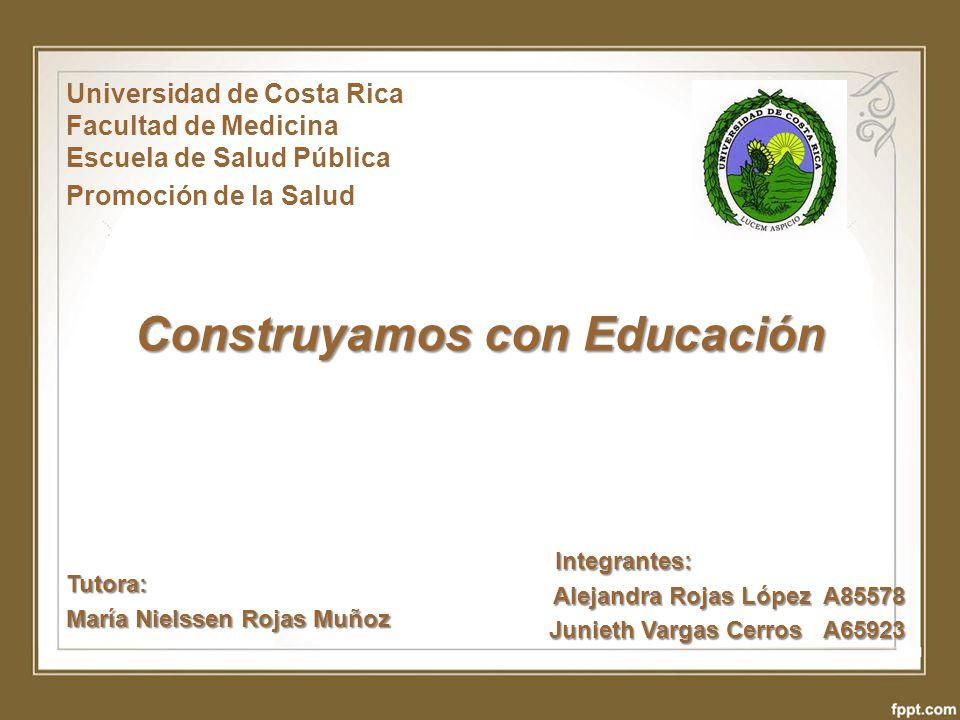 Construyamos con Educación Universidad de Costa Rica Facultad de Medicina Escuela de Salud Pública Promoción de la Salud Integrantes: Alejandra Rojas
