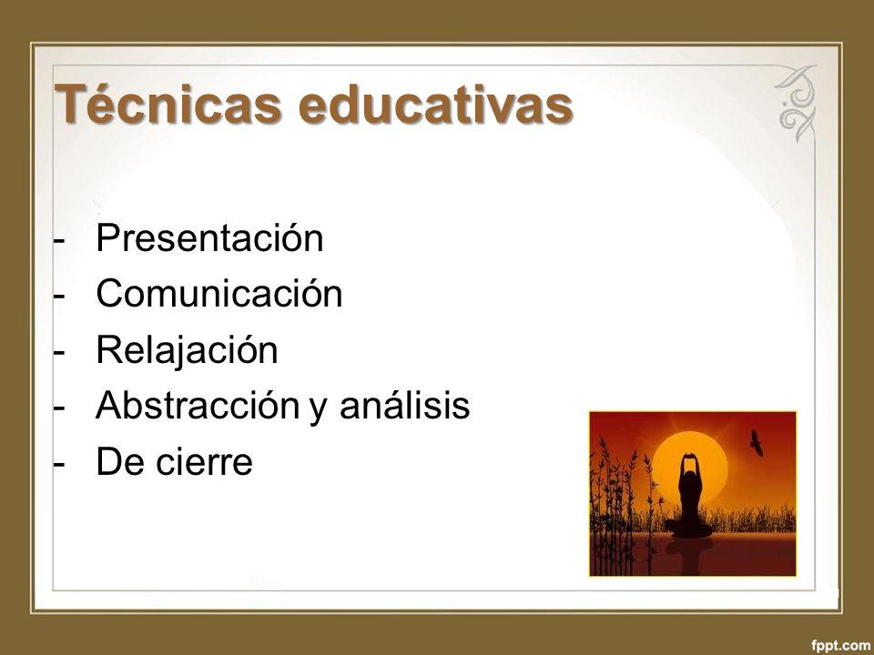 Técnicas educativas -Presentación -Comunicación -Relajación -Abstracción y análisis -De cierre