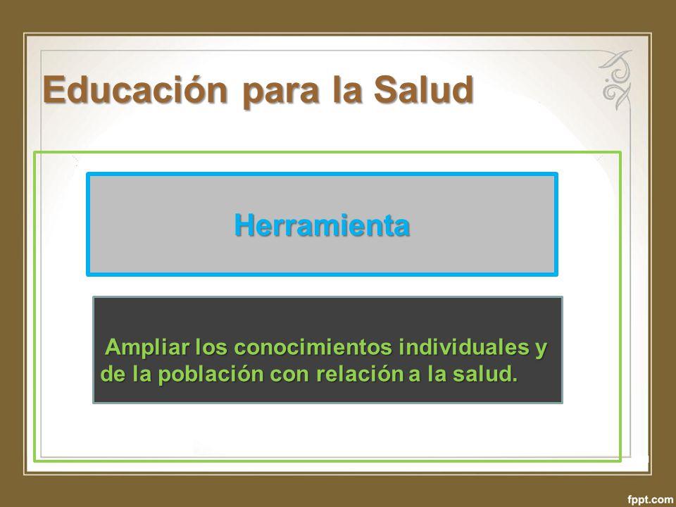 Educación para la Salud Herramienta Ampliar los conocimientos individuales y de la población con relación a la salud.