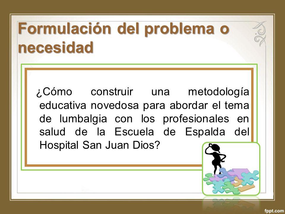 Objetivos Objetivo General Desarrollar una metodología educativa novedosa en el servicio que brinda la Escuela de Espalda del Hospital San Juan de Dios a sus pacientes, durante el segundo semestre del año 2012.