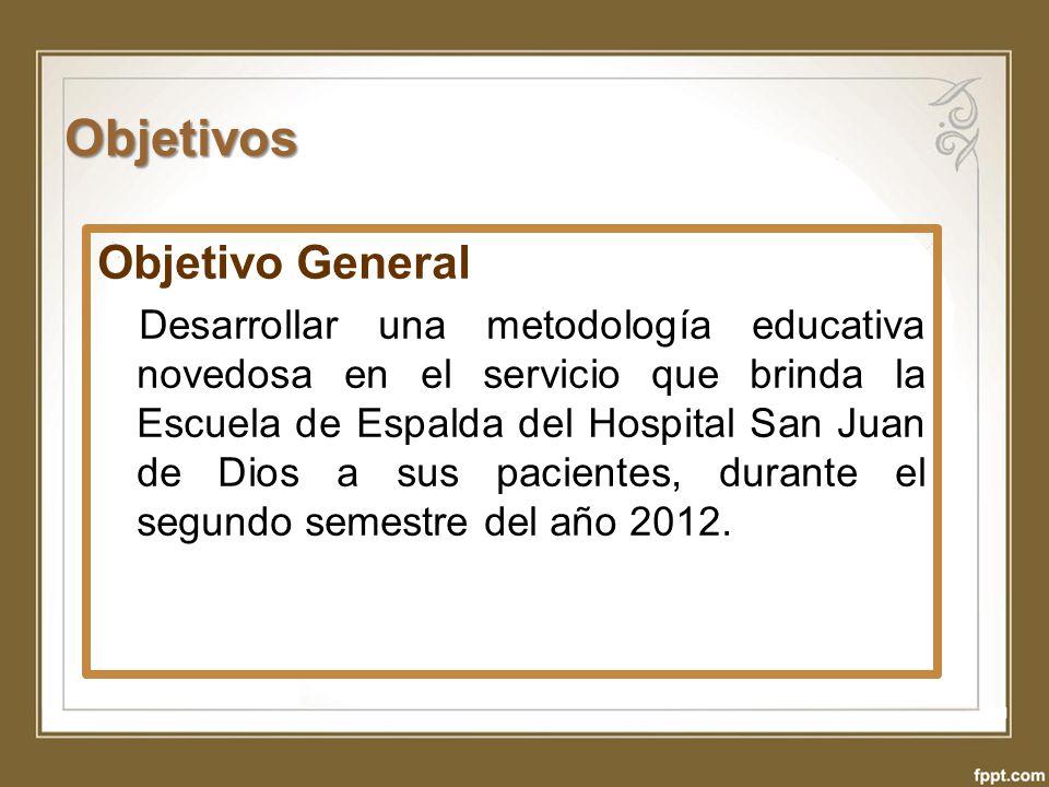 Objetivos Objetivo General Desarrollar una metodología educativa novedosa en el servicio que brinda la Escuela de Espalda del Hospital San Juan de Dio