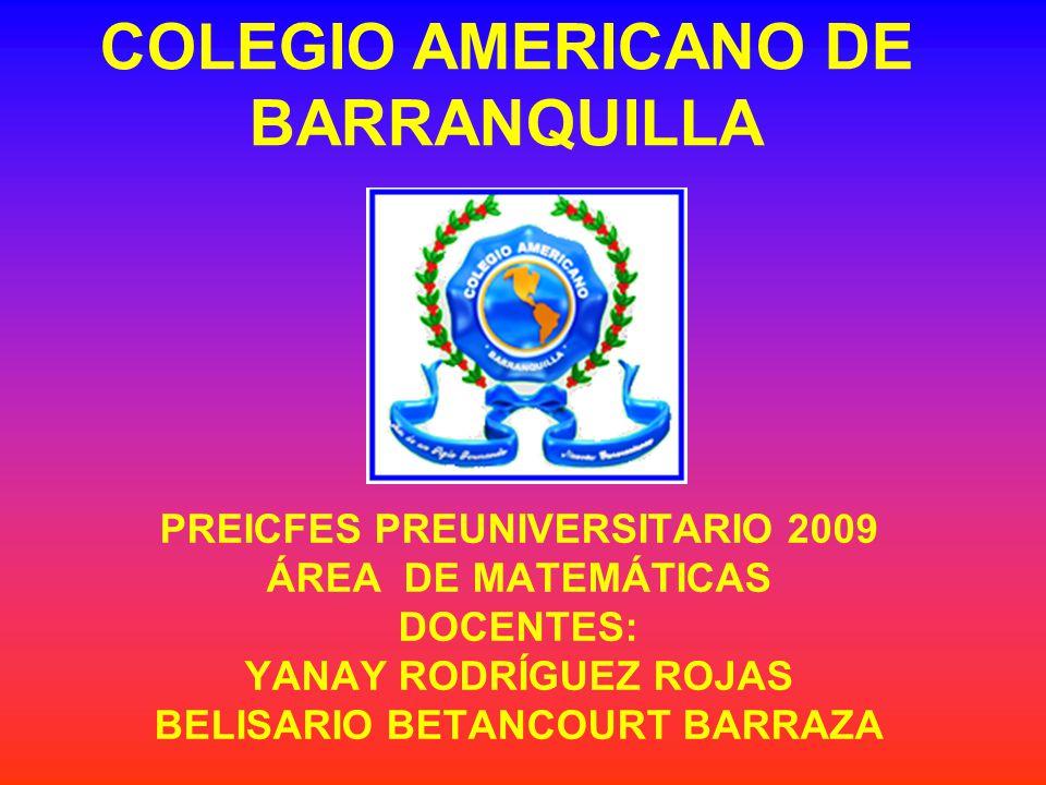 COLEGIO AMERICANO DE BARRANQUILLA PREICFES PREUNIVERSITARIO 2009 ÁREA DE MATEMÁTICAS DOCENTES: YANAY RODRÍGUEZ ROJAS BELISARIO BETANCOURT BARRAZA
