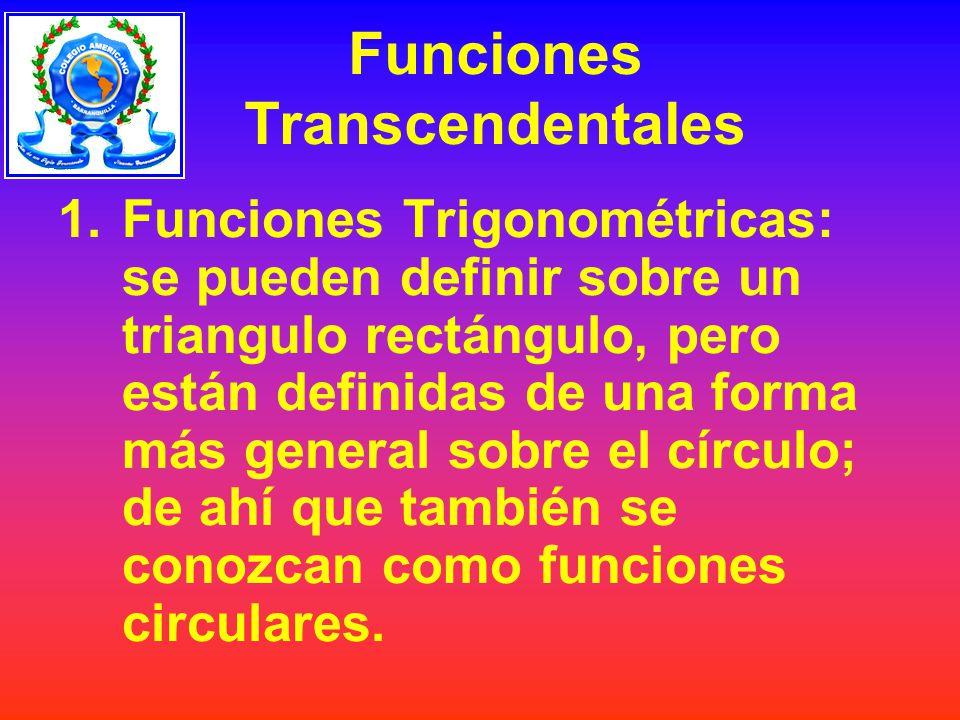 Funciones Transcendentales 1.Funciones Trigonométricas: se pueden definir sobre un triangulo rectángulo, pero están definidas de una forma más general sobre el círculo; de ahí que también se conozcan como funciones circulares.