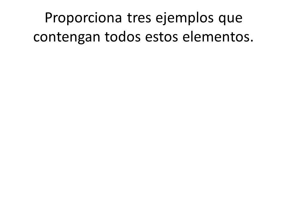 Proporciona tres ejemplos que contengan todos estos elementos.