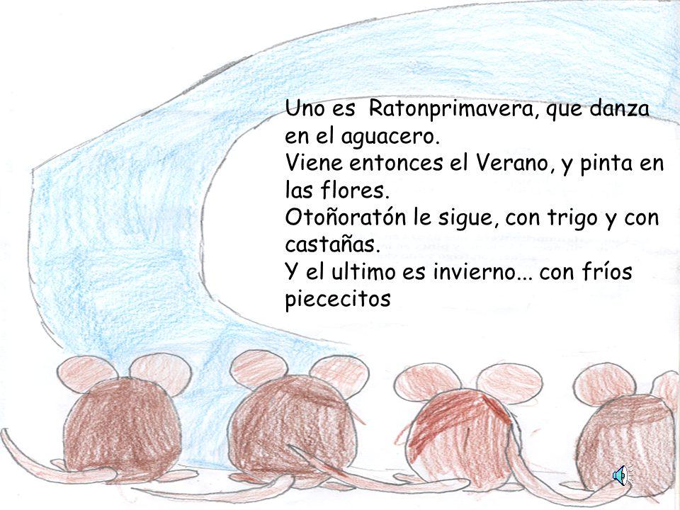 Uno es Ratonprimavera, que danza en el aguacero.Viene entonces el Verano, y pinta en las flores.