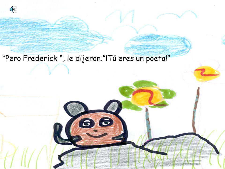 Pero Frederick, le dijeron.¡Tú eres un poeta!