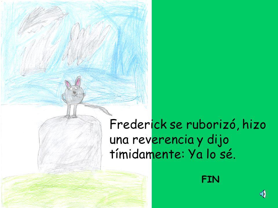 Frederick se ruborizó, hizo una reverencia y dijo tímidamente: Ya lo sé. FIN