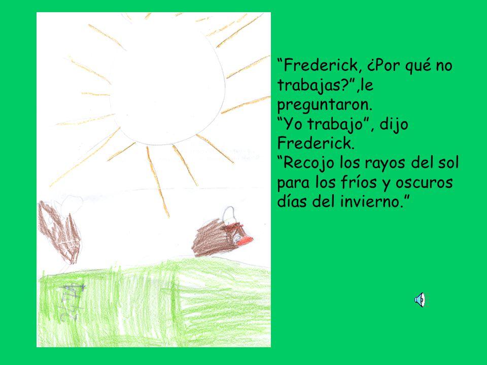 Frederick, ¿Por qué no trabajas?,le preguntaron.Yo trabajo, dijo Frederick.