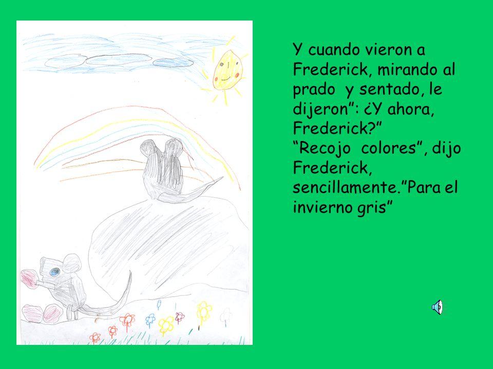 Y cuando vieron a Frederick, mirando al prado y sentado, le dijeron: ¿Y ahora, Frederick.