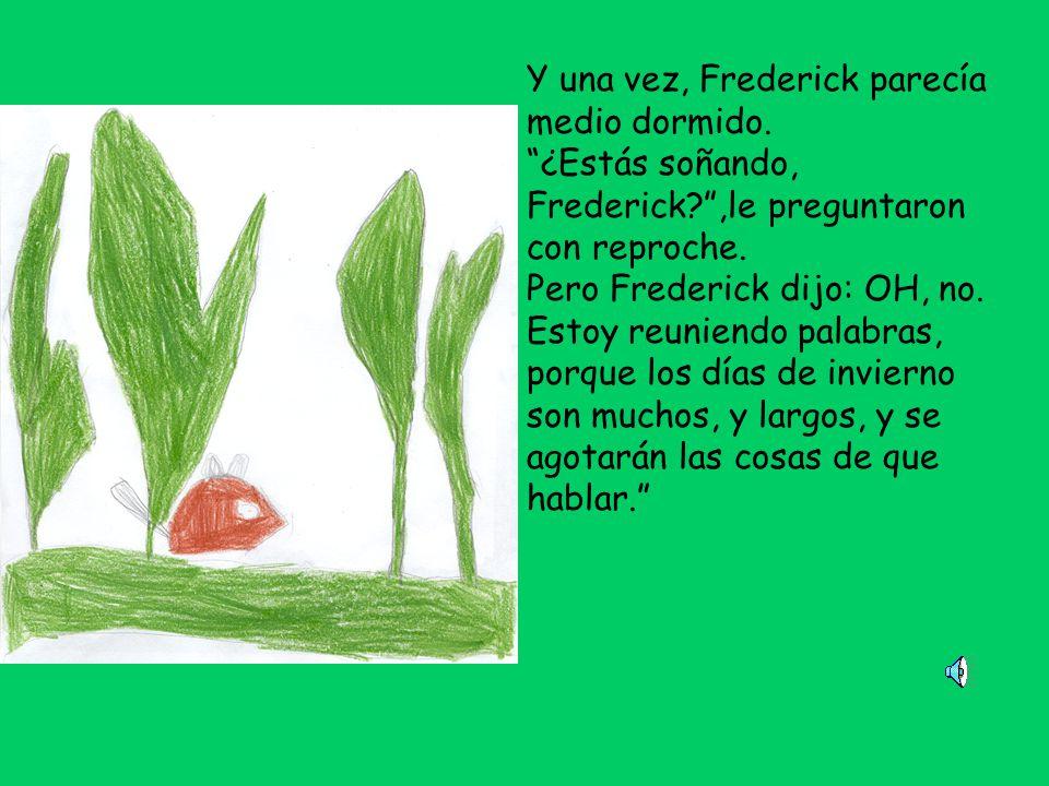 Y una vez, Frederick parecía medio dormido.¿Estás soñando, Frederick?,le preguntaron con reproche.