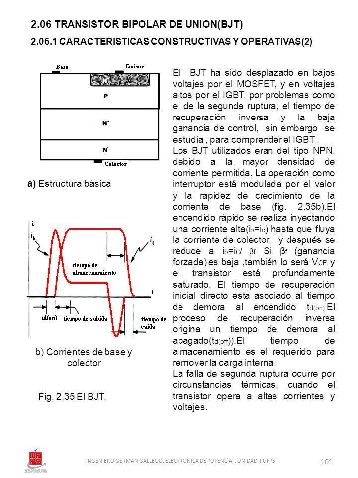 2.06 TRANSISTOR BIPOLAR DE UNION(BJT) El BJT ha sido desplazado en bajos voltajes por el MOSFET, y en voltajes altos por el IGBT, por problemas como e