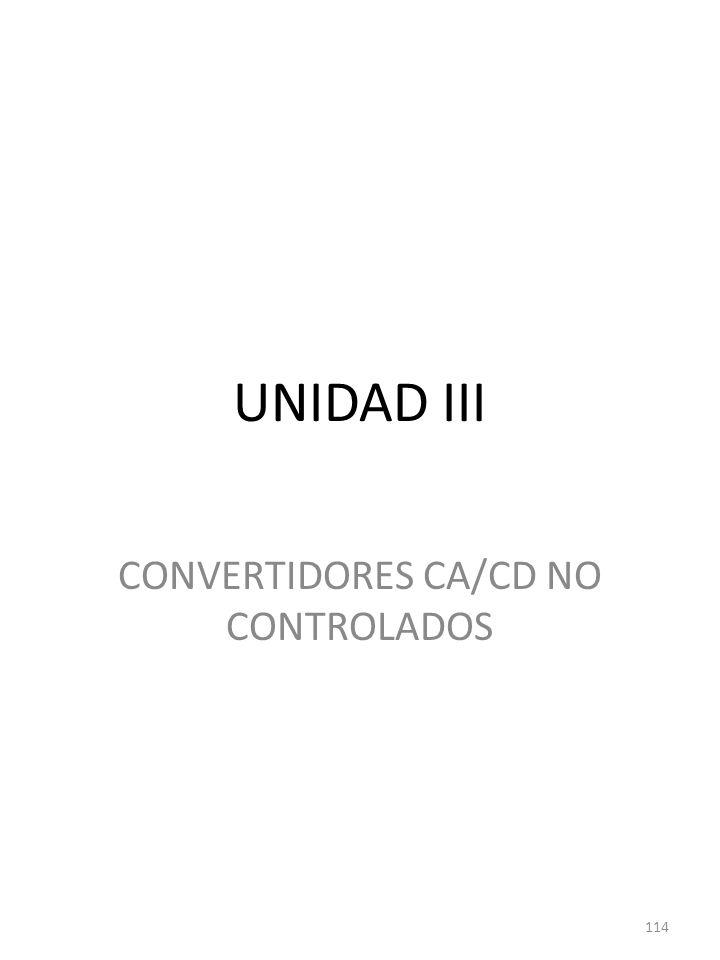 UNIDAD III CONVERTIDORES CA/CD NO CONTROLADOS 114