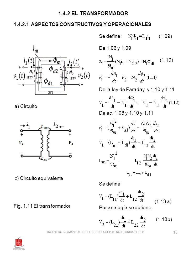 1.4.2 EL TRANSFORMADOR 1.4.2.1 ASPECTOS CONSTRUCTIVOS Y OPERACIONALES a) Circuito c) Circuito equivalente Fig. 1.11 El transformador Se define: (1.09)