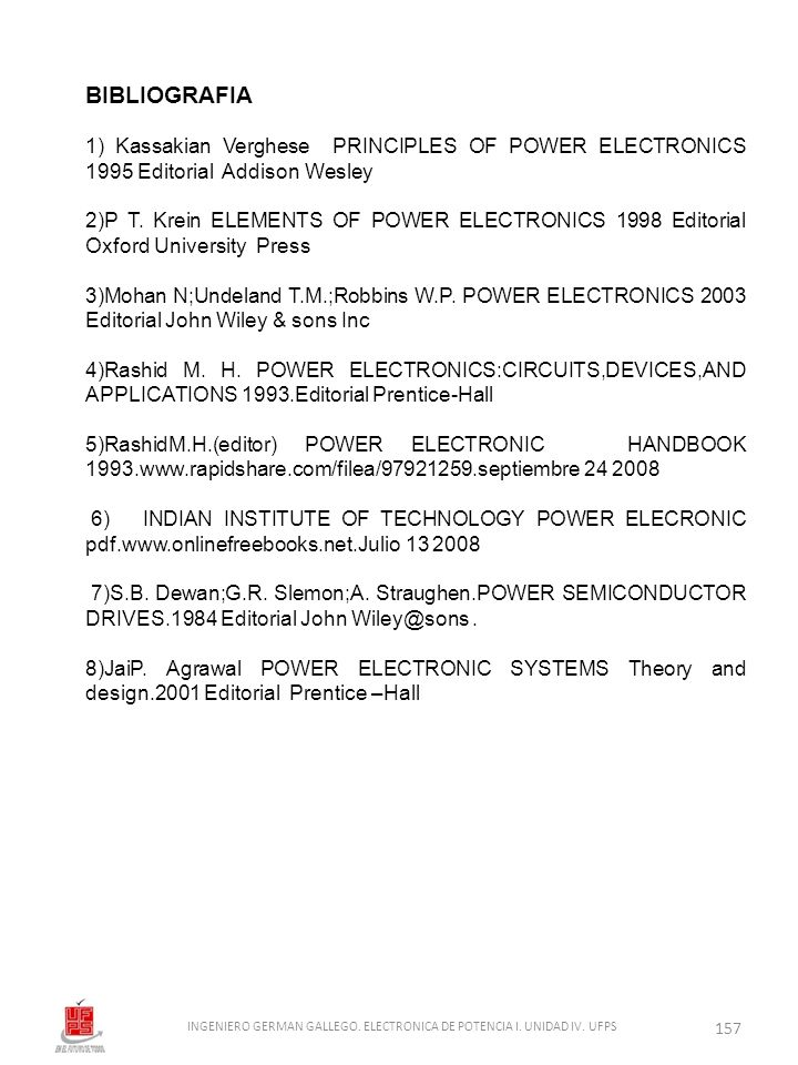 BIBLIOGRAFIA 1) Kassakian Verghese PRINCIPLES OF POWER ELECTRONICS 1995 Editorial Addison Wesley 2)P T. Krein ELEMENTS OF POWER ELECTRONICS 1998 Edito