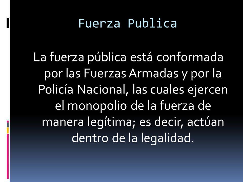 Fuerza Publica La fuerza pública está conformada por las Fuerzas Armadas y por la Policía Nacional, las cuales ejercen el monopolio de la fuerza de manera legítima; es decir, actúan dentro de la legalidad.