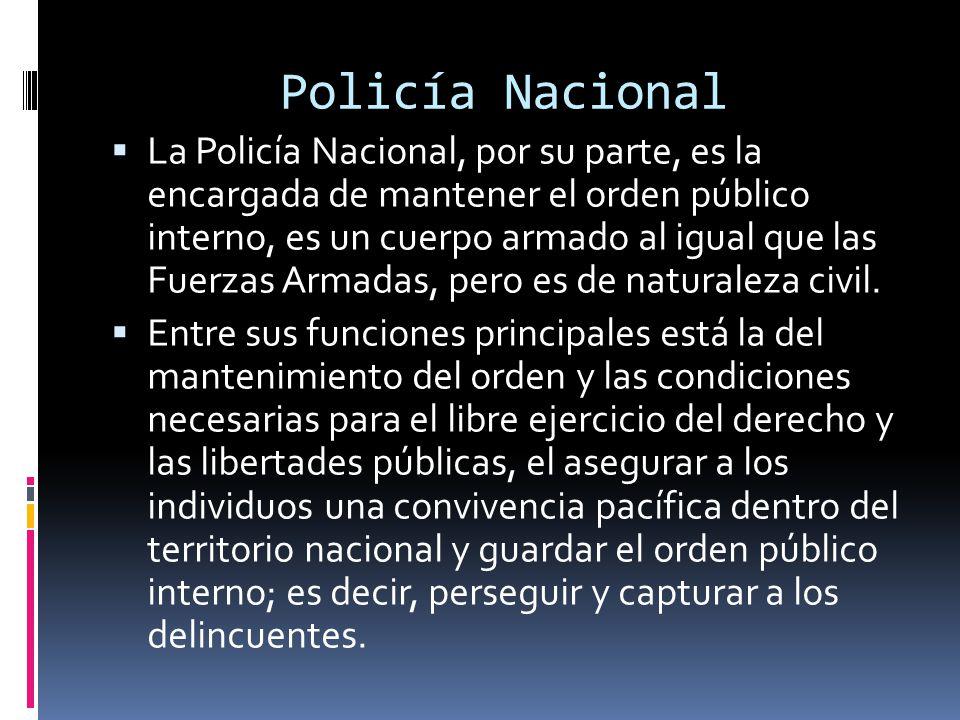 Policía Nacional La Policía Nacional, por su parte, es la encargada de mantener el orden público interno, es un cuerpo armado al igual que las Fuerzas