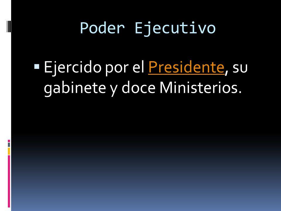 Poder Ejecutivo Ejercido por el Presidente, su gabinete y doce Ministerios.Presidente