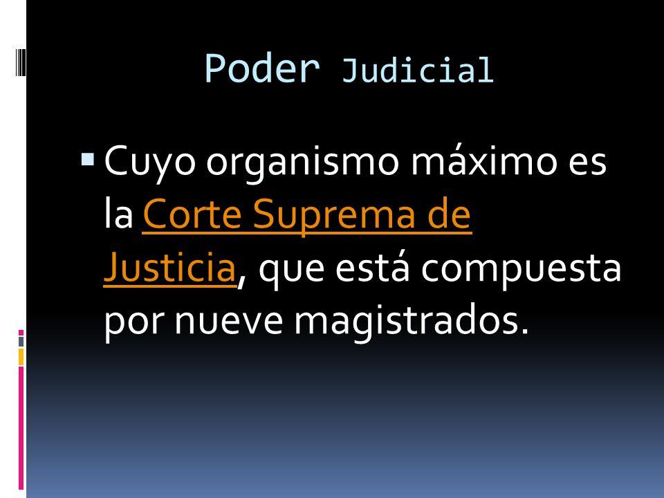 Poder Judicial Cuyo organismo máximo es la Corte Suprema de Justicia, que está compuesta por nueve magistrados.Corte Suprema de Justicia