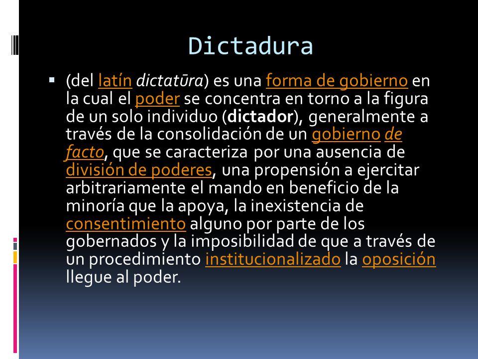 Dictadura (del latín dictatūra) es una forma de gobierno en la cual el poder se concentra en torno a la figura de un solo individuo (dictador), generalmente a través de la consolidación de un gobierno de facto, que se caracteriza por una ausencia de división de poderes, una propensión a ejercitar arbitrariamente el mando en beneficio de la minoría que la apoya, la inexistencia de consentimiento alguno por parte de los gobernados y la imposibilidad de que a través de un procedimiento institucionalizado la oposición llegue al poder.latínforma de gobiernopodergobiernode facto división de poderes consentimientoinstitucionalizadooposición