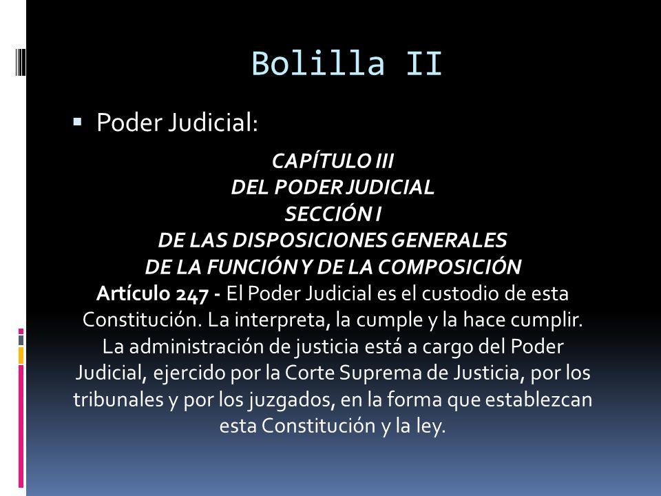 Bolilla II Poder Judicial: CAPÍTULO III DEL PODER JUDICIAL SECCIÓN I DE LAS DISPOSICIONES GENERALES DE LA FUNCIÓN Y DE LA COMPOSICIÓN Artículo 247 - El Poder Judicial es el custodio de esta Constitución.