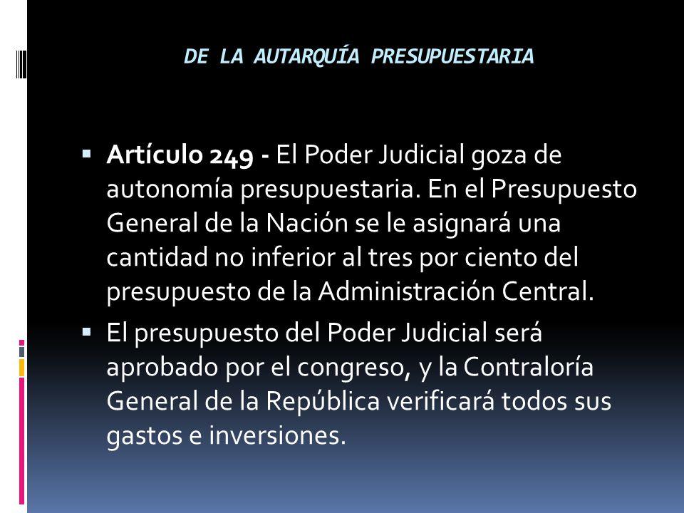 DE LA AUTARQUÍA PRESUPUESTARIA Artículo 249 - El Poder Judicial goza de autonomía presupuestaria. En el Presupuesto General de la Nación se le asignar