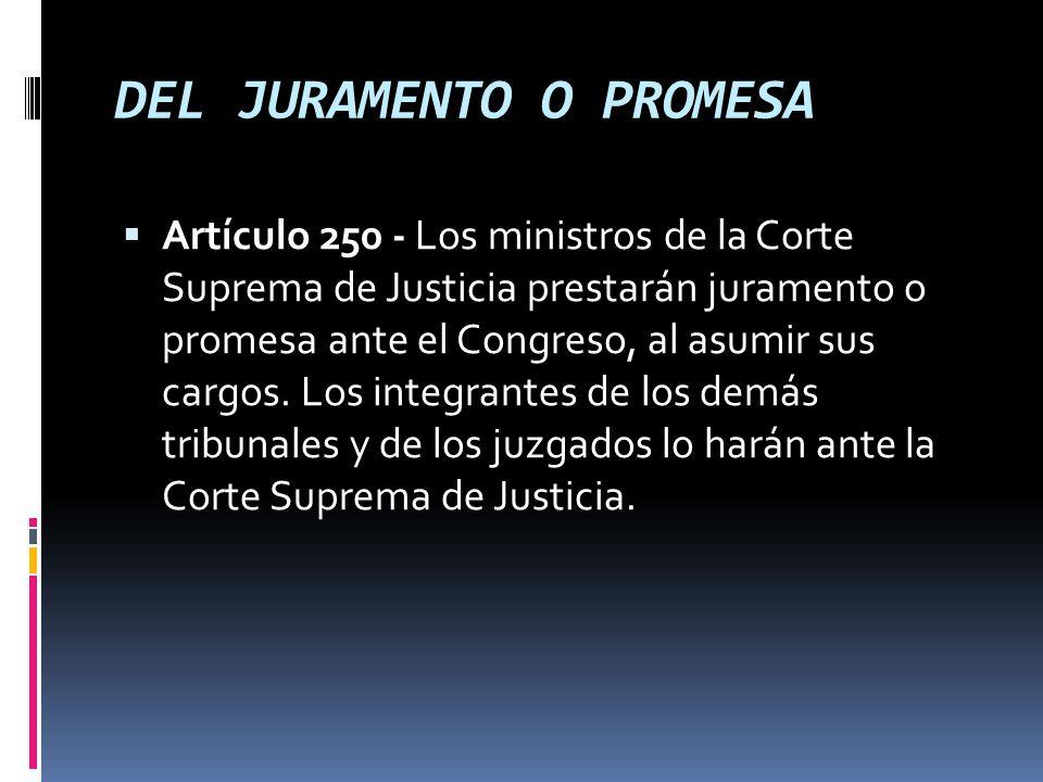DEL JURAMENTO O PROMESA Artículo 250 - Los ministros de la Corte Suprema de Justicia prestarán juramento o promesa ante el Congreso, al asumir sus cargos.