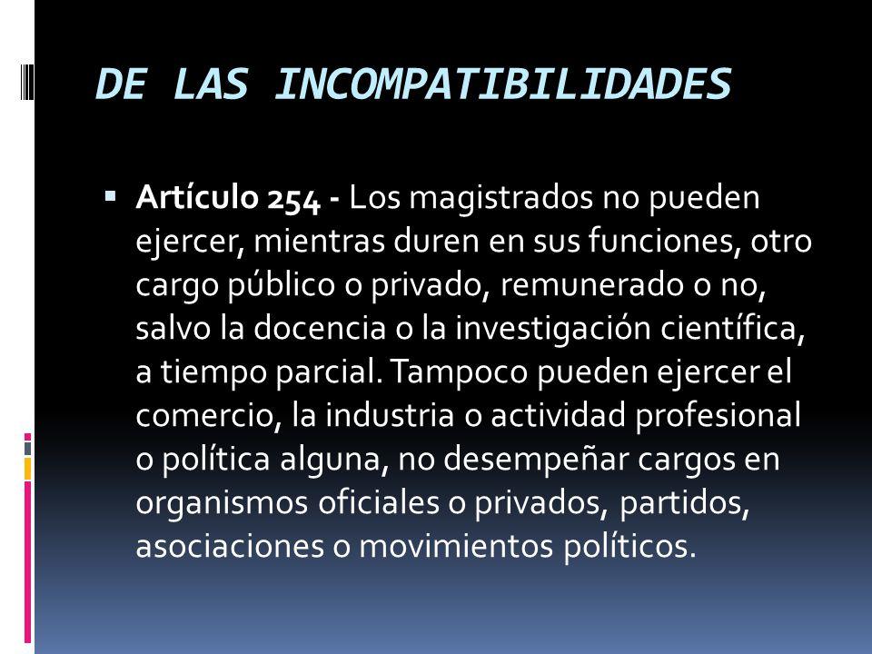 DE LAS INCOMPATIBILIDADES Artículo 254 - Los magistrados no pueden ejercer, mientras duren en sus funciones, otro cargo público o privado, remunerado o no, salvo la docencia o la investigación científica, a tiempo parcial.