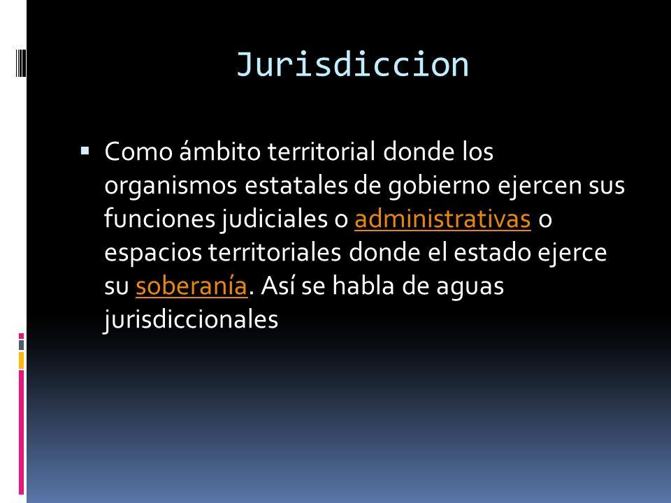 Jurisdiccion Como ámbito territorial donde los organismos estatales de gobierno ejercen sus funciones judiciales o administrativas o espacios territoriales donde el estado ejerce su soberanía.