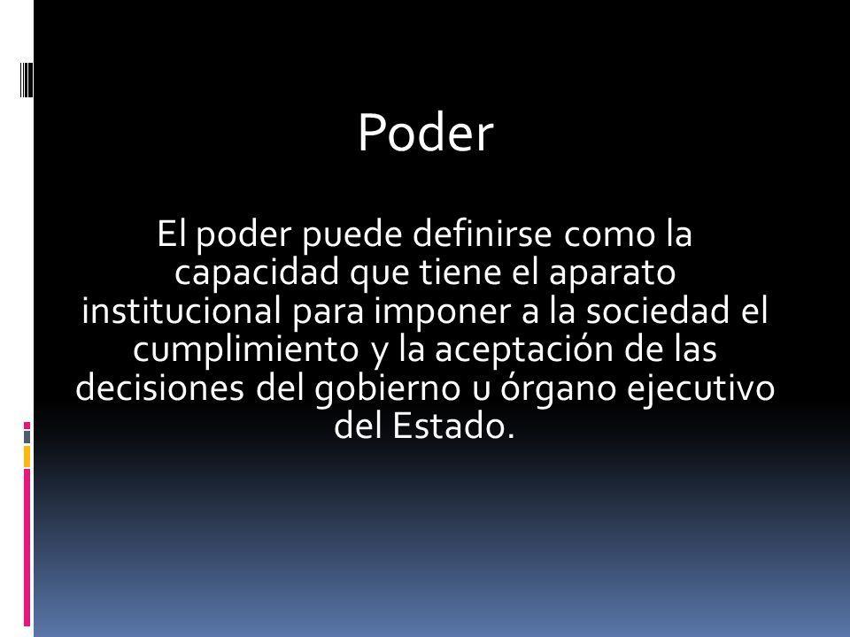 Poder El poder puede definirse como la capacidad que tiene el aparato institucional para imponer a la sociedad el cumplimiento y la aceptación de las decisiones del gobierno u órgano ejecutivo del Estado.