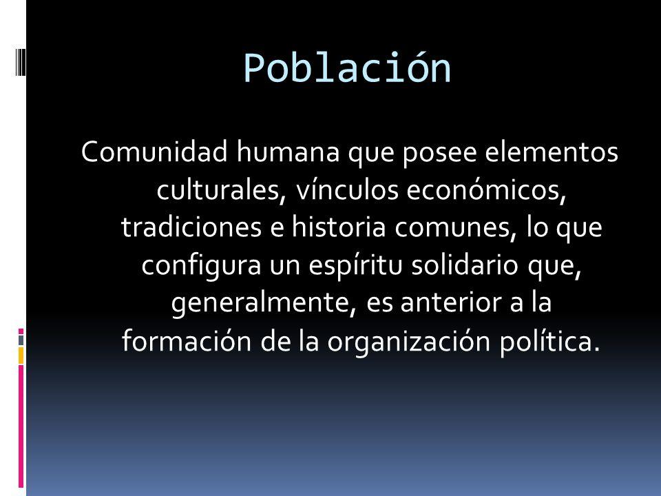 Población Comunidad humana que posee elementos culturales, vínculos económicos, tradiciones e historia comunes, lo que configura un espíritu solidario que, generalmente, es anterior a la formación de la organización política.
