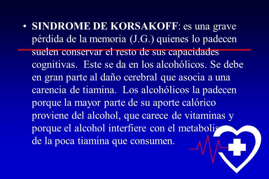 SINDROME DE KORSAKOFF: es una grave pérdida de la memoria (J.G.) quienes lo padecen suelen conservar el resto de sus capacidades cognitivas.