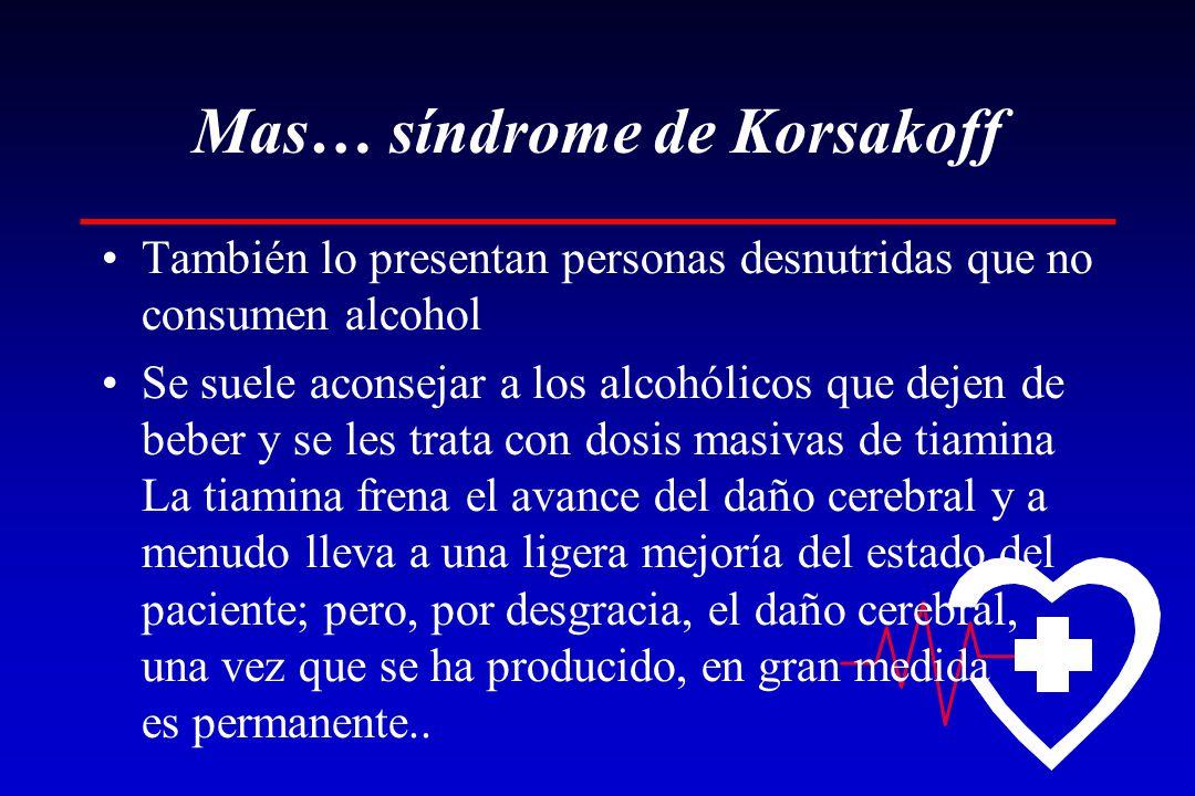 Mas… síndrome de Korsakoff También lo presentan personas desnutridas que no consumen alcohol Se suele aconsejar a los alcohólicos que dejen de beber y se les trata con dosis masivas de tiamina La tiamina frena el avance del daño cerebral y a menudo lleva a una ligera mejoría del estado del paciente; pero, por desgracia, el daño cerebral, una vez que se ha producido, en gran medida es permanente..
