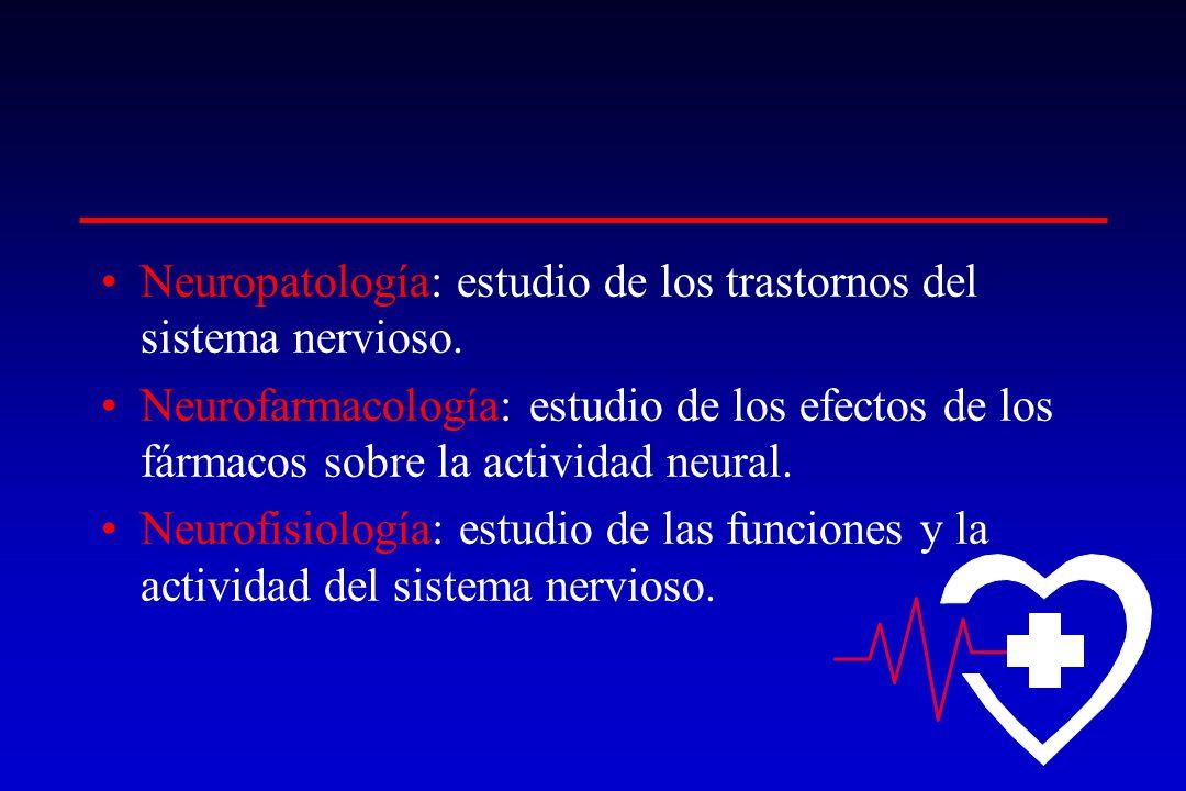 Neuropatología: estudio de los trastornos del sistema nervioso. Neurofarmacología: estudio de los efectos de los fármacos sobre la actividad neural. N