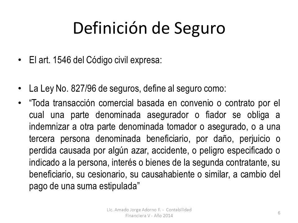 Definición de Seguro El art. 1546 del Código civil expresa: La Ley No. 827/96 de seguros, define al seguro como: Toda transacción comercial basada en