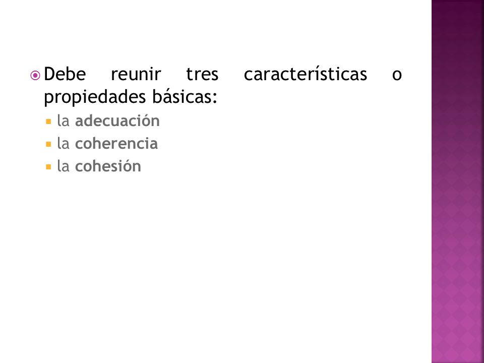 Debe reunir tres características o propiedades básicas: la adecuación la coherencia la cohesión