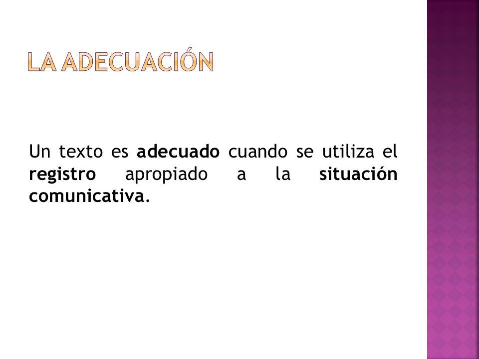 Para que un texto sea adecuado hay que tener en cuenta: La intención del hablante (informar, divertir, quejarse, discutir, molestar, convencer...).