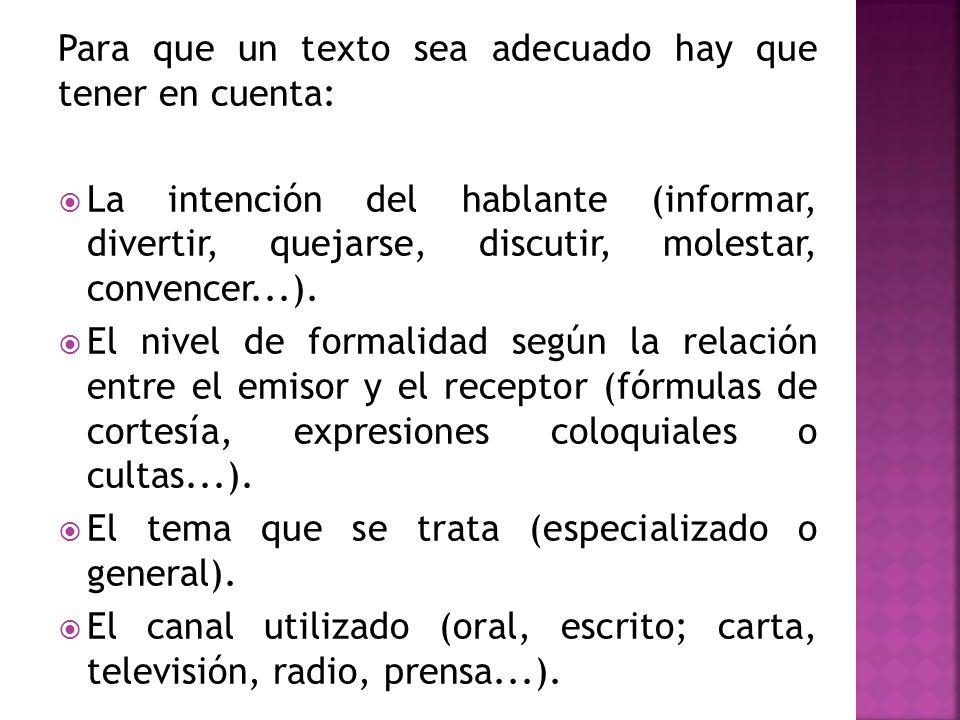 Para que un texto sea adecuado hay que tener en cuenta: La intención del hablante (informar, divertir, quejarse, discutir, molestar, convencer...). El