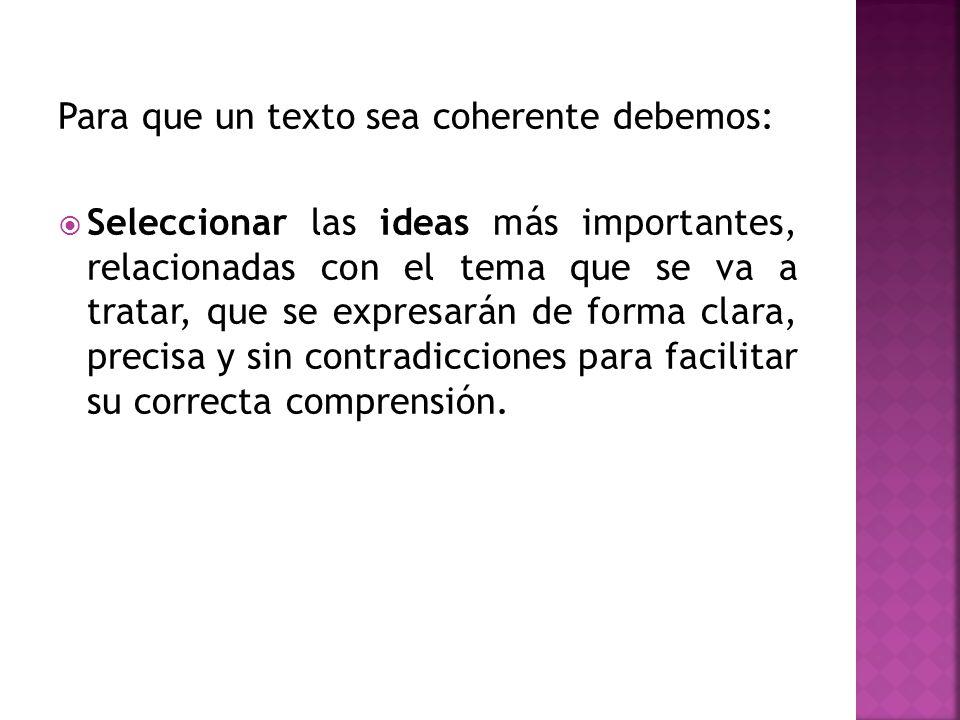 Para que un texto sea coherente debemos: Seleccionar las ideas más importantes, relacionadas con el tema que se va a tratar, que se expresarán de form