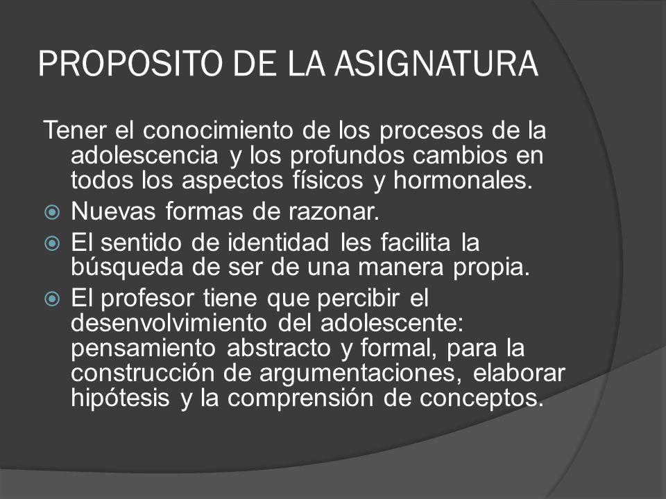PROPOSITO DE LA ASIGNATURA Tener el conocimiento de los procesos de la adolescencia y los profundos cambios en todos los aspectos físicos y hormonales.