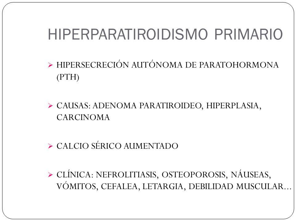 HIPERPARATIROIDISMO PRIMARIO HIPERSECRECIÓN AUTÓNOMA DE PARATOHORMONA (PTH) CAUSAS: ADENOMA PARATIROIDEO, HIPERPLASIA, CARCINOMA CALCIO SÉRICO AUMENTADO CLÍNICA: NEFROLITIASIS, OSTEOPOROSIS, NÁUSEAS, VÓMITOS, CEFALEA, LETARGIA, DEBILIDAD MUSCULAR...